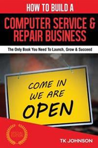 How to Build a Computer Service & Repair Business (Special Edition): The Only Book You Need to Launch, Grow & Succeed