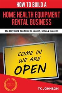 How to Build a Home Health Equipment Rental Business (Special Edition): The Only Book You Need to Launch, Grow & Succeed