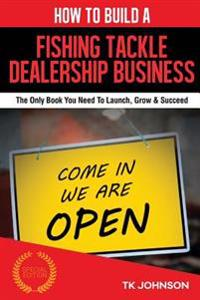 How to Build a Fishing Tackle Dealership Business (Special Edition): The Only Book You Need to Launch, Grow & Succeed