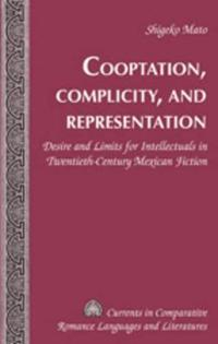 Cooptation, Complicity, and Representation: Desire and Limits for Intellectuals in Twentieth-Century Mexican Fiction