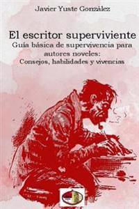 El Escritor Superviviente: Guia Basica de Supervivencia Para Autores Noveles