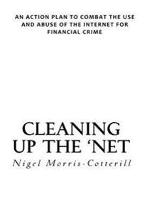 Cleaning Up the 'Net: An Action Plan to Combat the Use and Abuse of the Internet for Financial Crime
