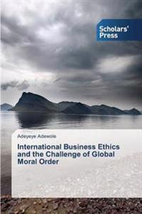 International Business Ethics and the Challenge of Global Moral Order