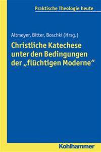 Christliche Katechese Unter Den Bedingungen Der 'Fluchtigen Moderne'