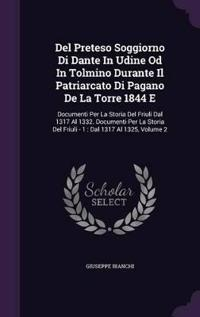 del Preteso Soggiorno Di Dante in Udine Od in Tolmino Durante Il Patriarcato Di Pagano de La Torre 1844 E
