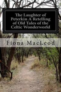 The Laughter of Peterkin a Retelling of Old Tales of the Celtic Wonderworld