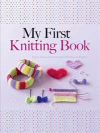 My First Knitting Book: Easy-To-Follow Instructions and More Than 15 Projects