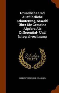 Grundliche Und Ausfuhrliche Erlauterung, Sowohl Uber Die Gemeine Algebra ALS Differential- Und Integral-Rechnung