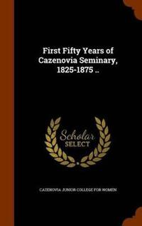 First Fifty Years of Cazenovia Seminary, 1825-1875 ..