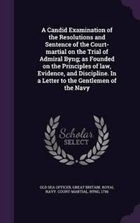 A Candid Examination of the Resolutions and Sentence of the Court-Martial on the Trial of Admiral Byng; As Founded on the Principles of Law, Evidence, and Discipline. in a Letter to the Gentlemen of the Navy