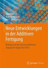 Neue Entwicklungen in Der Additiven Fertigung: Beitrage Aus Der Wissenschaftlichen Tagung Der Rapid.Tech 2015