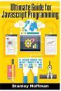 JavaScript: The Ultimate Guide for JavaScript Programming (JavaScript for Beginners, How to Program, Software Development, Basic J