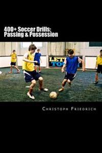 400+ Soccer Drills: Passing & Possession: Soccer Football Practice Drills for Youth Coaching & Skills Training