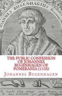 The Public Confession of Johannes Bugenhagen of Pomerania: Concerning the Sacrament of the Body and Blood of Christ