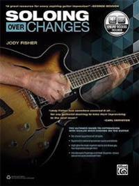 Soloing Over Changes: The Ultimate Guide to Improvising with Scales Over Chords on the Guitar, Book & Online Audio