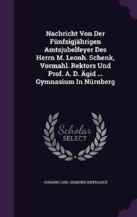 Nachricht Von Der Funfzigjahrigen Amtsjubelfeyer Des Herrn M. Leonh. Schenk, Vormahl. Rektors Und Prof. A. D. Agid ... Gymnasium in Nurnberg
