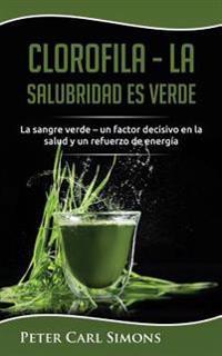 Clorofila - La Salubridad Es Verde: La Sangre Verde - Un Factor Decisivo En La Salud y Un Refuerzo de Energia
