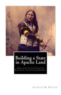 Building a State in Apache Land: From Articles of Charles D. Poston in the Overland Express