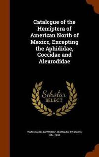 Catalogue of the Hemiptera of American North of Mexico, Excepting the Aphididae, Coccidae and Aleurodidae