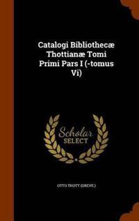 Catalogi Bibliothecae Thottianae Tomi Primi Pars I (-Tomus VI)