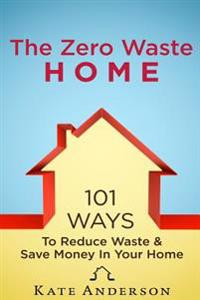 The Zero Waste Home: 101 Ways to Reduce Waste & Save Money in Your Home
