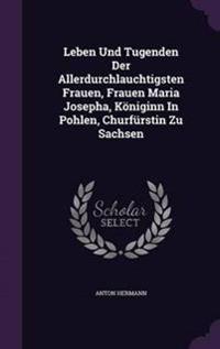 Leben Und Tugenden Der Allerdurchlauchtigsten Frauen, Frauen Maria Josepha, Koniginn in Pohlen, Churfurstin Zu Sachsen
