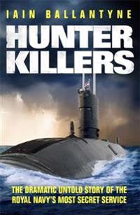 Hunter killers - the dramatic untold story of the royal navys most secret s