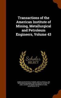Transactions of the American Institute of Mining, Metallurgical and Petroleum Engineers, Volume 43