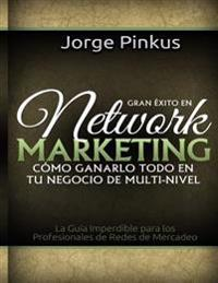 Gran Exito En Network Marketing: Como Ganarlo Todo En Tu Negocio de Multi-Nivel