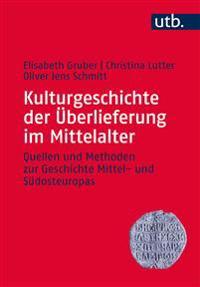 Kulturgeschichte Der Uberlieferung Im Mittelalter: Quellen Und Methoden Zur Geschichte Mittel- Und Sudosteuropas