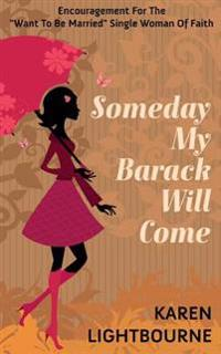 """Someday My Barack Will Come: Encouragement for the """"Want-To-Be-Married"""" Woman of Faith"""