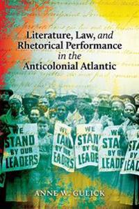 Literature, Law, and Rhetorical Performance in the Anticolonial Atlantic