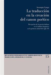 La Traduccion En La Creacion del Canon Poetico: Recepcion de La Poesia Italiana En El Ambito Hispanico En La Primera Mitad del Siglo XX