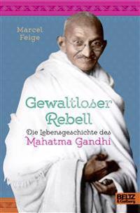 Gewaltloser Rebell. Die Lebensgeschichte des Mahatma Gandhi
