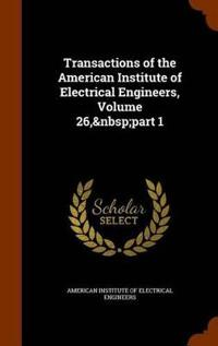 Transactions of the American Institute of Electrical Engineers, Volume 26, Part 1