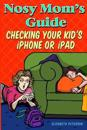 Nosy Mom's Guide Checking Your Kid's iPhone, iPad, and iPod: How to View and Recover Data on Your Kids? Apple Devices Without Them Knowing It