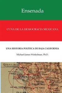Ensenada Cuna de La Democracia Mexicana: Una Historia Politica de Baja California