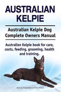 Australian Kelpie. Australian Kelpie Dog Complete Owners Manual. Australian Kelpie Book for Care, Costs, Feeding, Grooming, Health and Training.