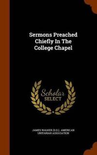 Sermons Preached Chiefly in the College Chapel