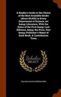 A Reader's Guide to the Choice of the Best Available Books (about 50,000) in Every Department of Science, Art & Literature, with the Dates of the First & Last Editions, & the Price, Size & Publisher's Name of Each Book. a Contribution Towa