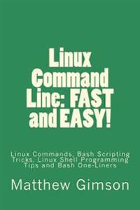 Linux Command Line: Fast and Easy!: Linux Commands, Bash Scripting Tricks, Linux Shell Programming Tips and Bash One-Liners