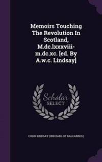 Memoirs Touching the Revolution in Scotland, M.DC.LXXXVIII-M.DC.XC. [Ed. by A.W.C. Lindsay]