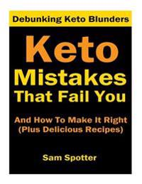 Keto Mistakes That Fail You and How to Make It Right: Plus 7 Delicious Ketogenic Recipes You Will Crave (Goof Buster Series Book 1)