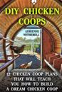 DIY Chicken Coops: 12 Chicken COOP Plans That Will Teach You How to Build a Dream Chicken COOP: (Keeping Chickens, Raising Chickens for D