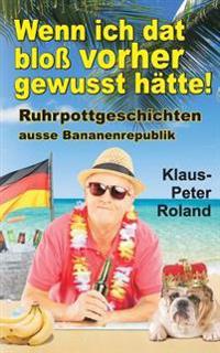 Wenn Ich DAT Bloss Vorher Gewusst Hatte!: Ruhrpottgeschichten Ausse Bananenrepublik