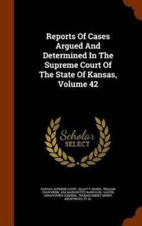 Reports of Cases Argued and Determined in the Supreme Court of the State of Kansas, Volume 42