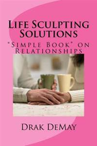 "Life Sculpting Solutions: ""Simple Book"" on Relationships"