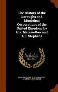 The History of the Boroughs and Municipal Corporations of the United Kingdom, by H.A. Merewether and A.J. Stephens