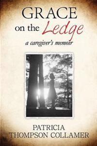 Grace on the Ledge: A Caregiver's Memoir