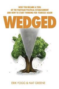 Wedged: How You Became a Tool of the Partisan Political Establishment, and How to Start Thinking for Yourself Again